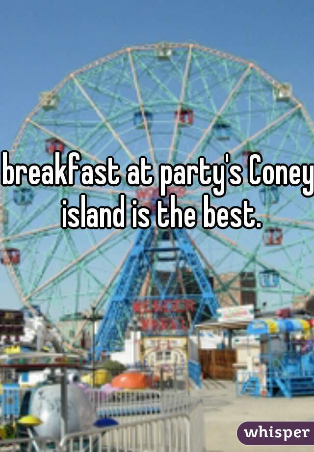 breakfast at party's Coney island is the best.