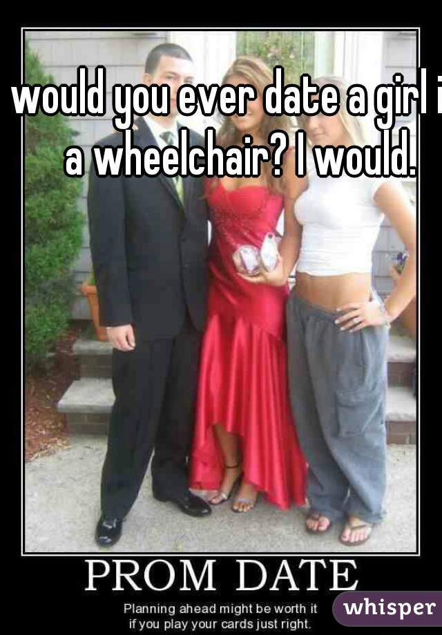 would you ever date a girl in a wheelchair? I would.