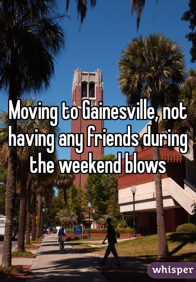 Moving to Gainesville, not having any friends during the weekend blows