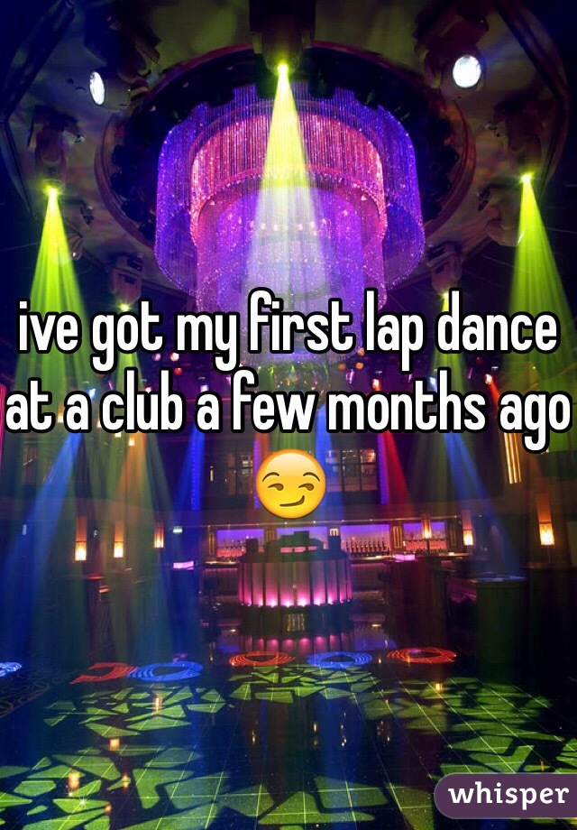ive got my first lap dance at a club a few months ago 😏
