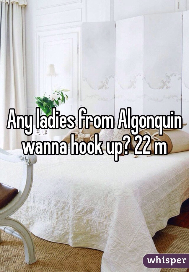 Any ladies from Algonquin wanna hook up? 22 m