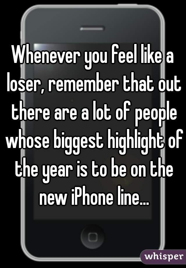 Whenever you feel like a loser, remember that out there are a lot of people whose biggest highlight of the year is to be on the new iPhone line...