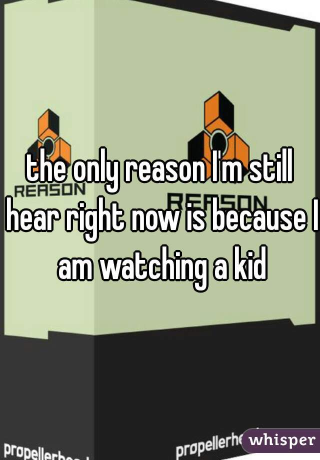 the only reason I'm still hear right now is because I am watching a kid