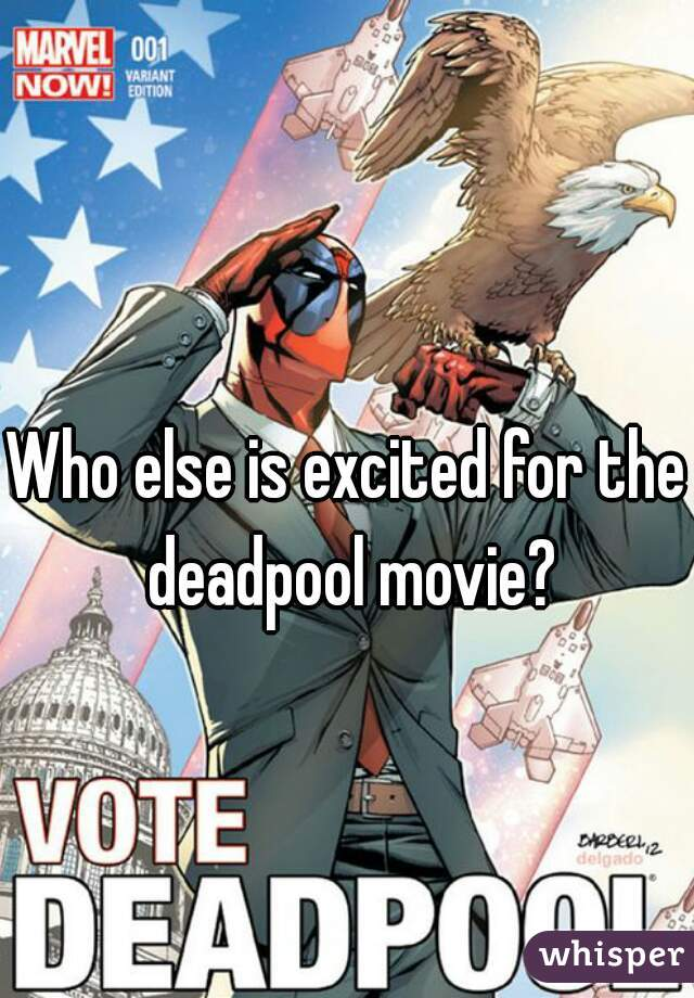 Who else is excited for the deadpool movie?