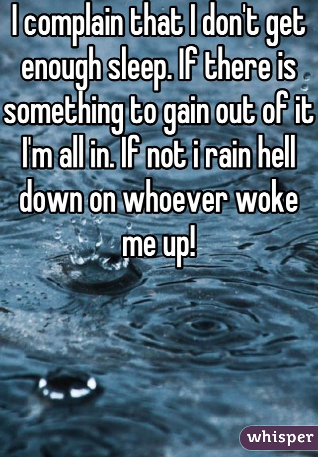 I complain that I don't get enough sleep. If there is something to gain out of it I'm all in. If not i rain hell down on whoever woke me up!
