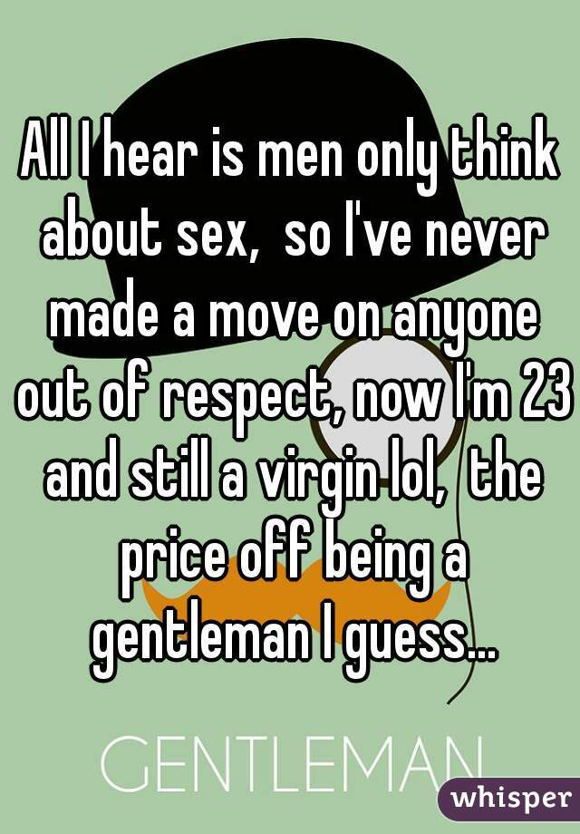 All I hear is men only think about sex,  so I've never made a move on anyone out of respect, now I'm 23 and still a virgin lol,  the price off being a gentleman I guess...