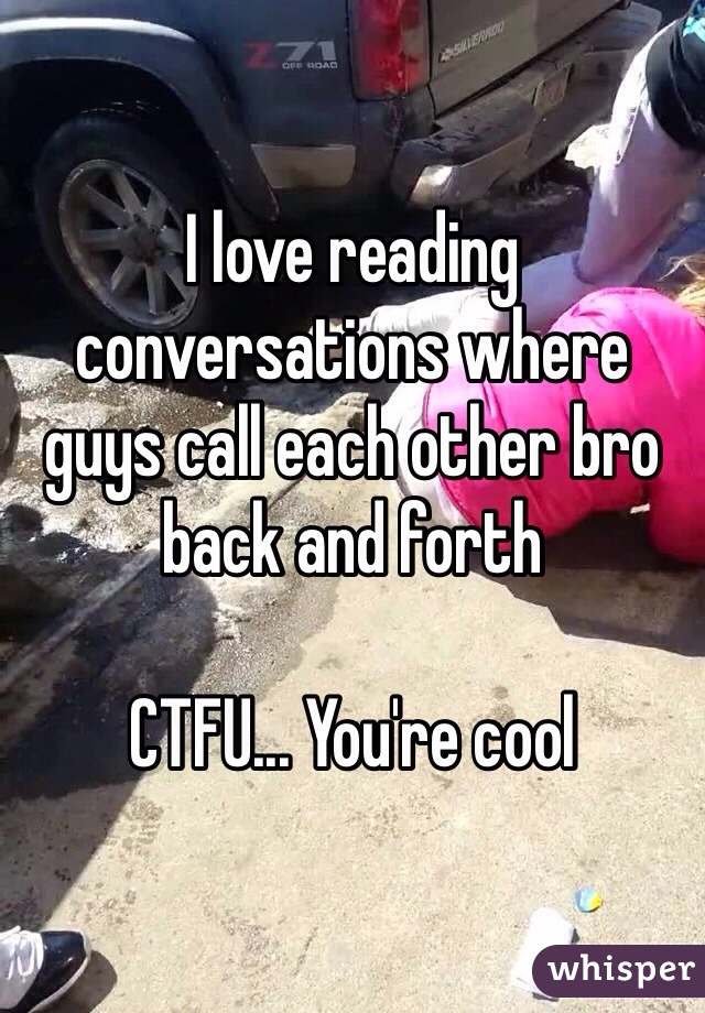 I love reading conversations where guys call each other bro back and forth  CTFU... You're cool