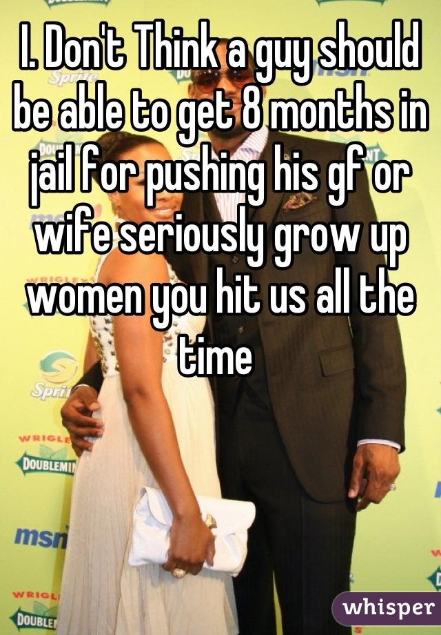 I. Don't Think a guy should be able to get 8 months in jail for pushing his gf or wife seriously grow up women you hit us all the time