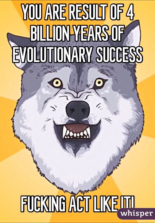 YOU ARE RESULT OF 4 BILLION YEARS OF EVOLUTIONARY SUCCESS       FUCKING ACT LIKE IT!