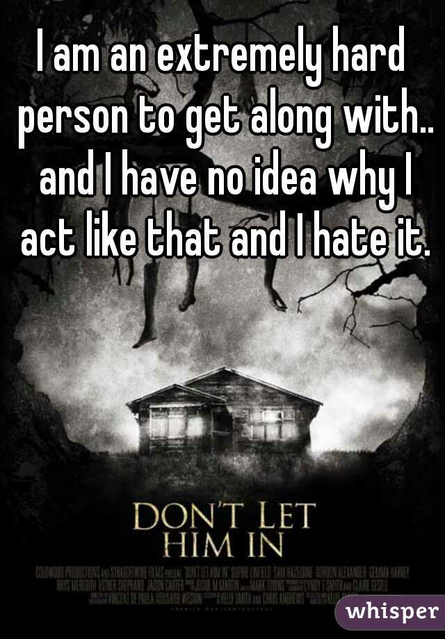 I am an extremely hard person to get along with.. and I have no idea why I act like that and I hate it.