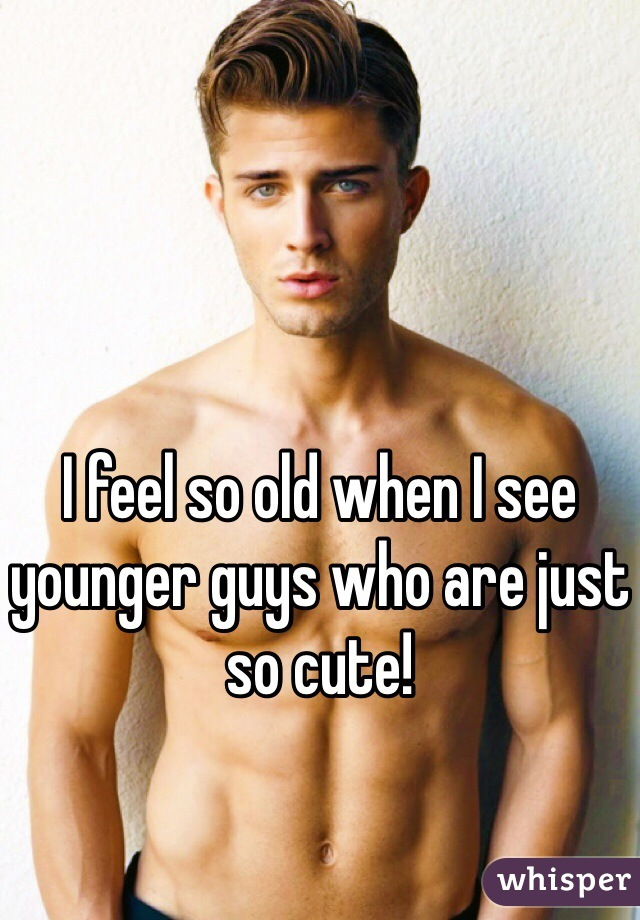 I feel so old when I see younger guys who are just so cute!