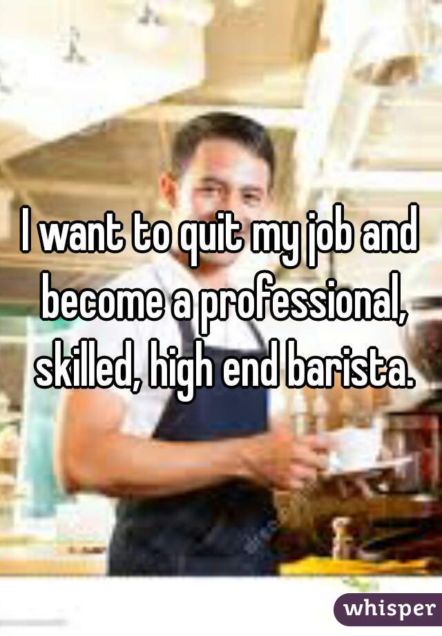 I want to quit my job and become a professional, skilled, high end barista.