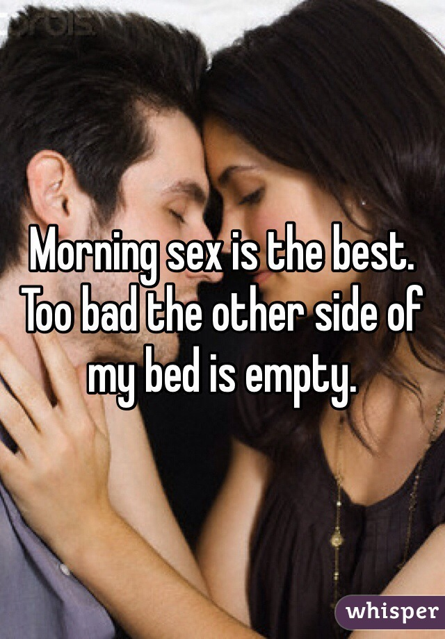 Morning sex is the best. Too bad the other side of my bed is empty.
