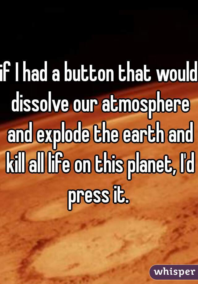 if I had a button that would dissolve our atmosphere and explode the earth and kill all life on this planet, I'd press it.