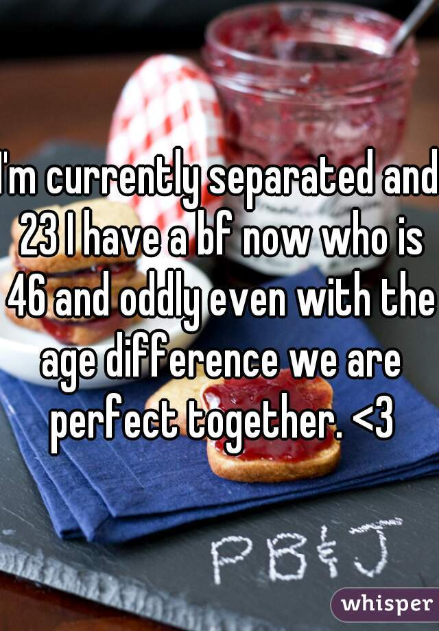 I'm currently separated and 23 I have a bf now who is 46 and oddly even with the age difference we are perfect together. <3