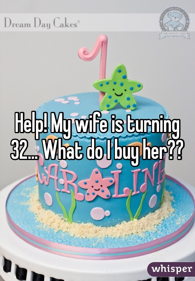 Help! My wife is turning 32... What do I buy her??