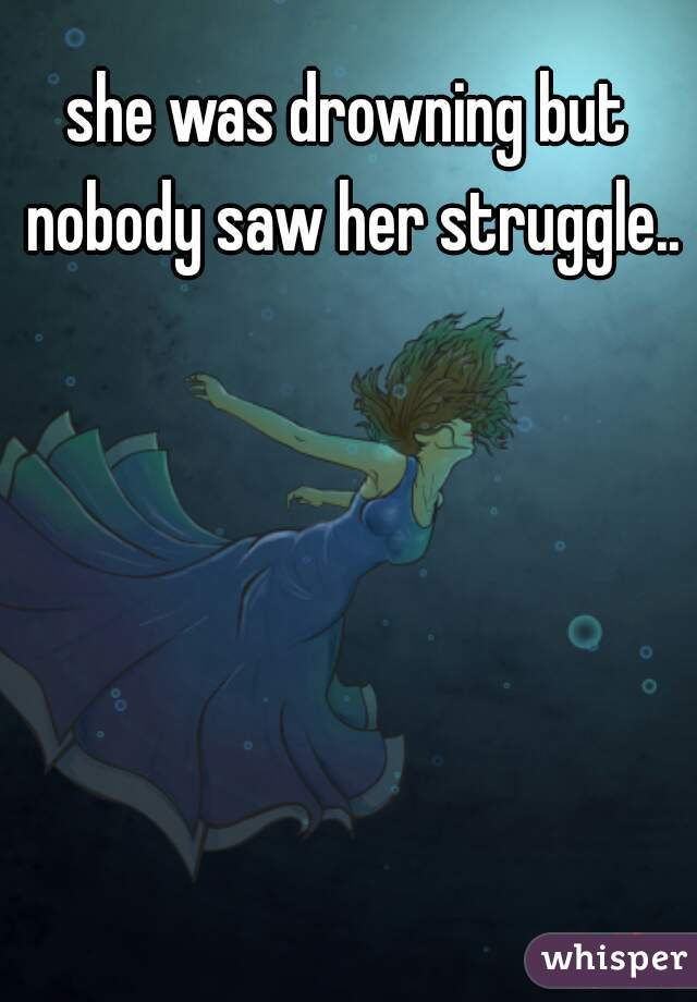 she was drowning but nobody saw her struggle..