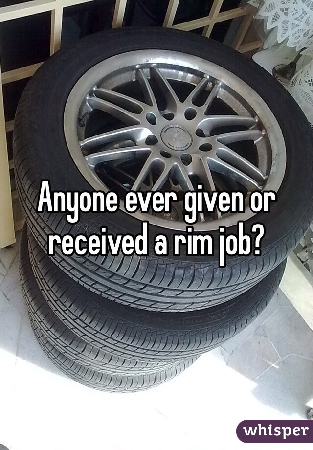Anyone ever given or received a rim job?
