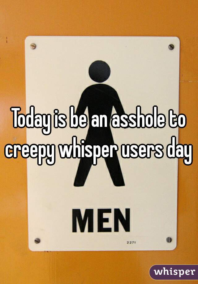 Today is be an asshole to creepy whisper users day