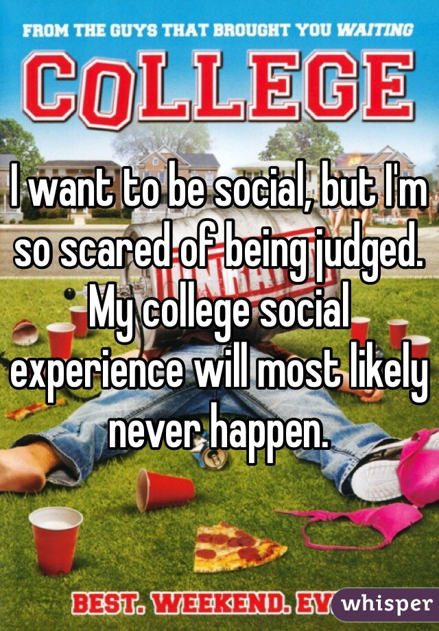 I want to be social, but I'm so scared of being judged. My college social experience will most likely never happen.