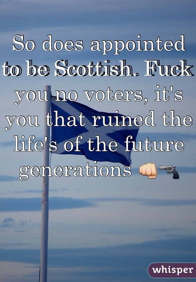 So does appointed to be Scottish. Fuck you no voters, it's you that ruined the life's of the future generations 👊🔫