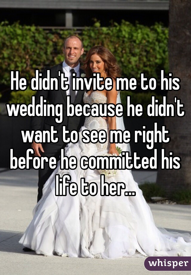 He didn't invite me to his wedding because he didn't want to see me right before he committed his life to her...