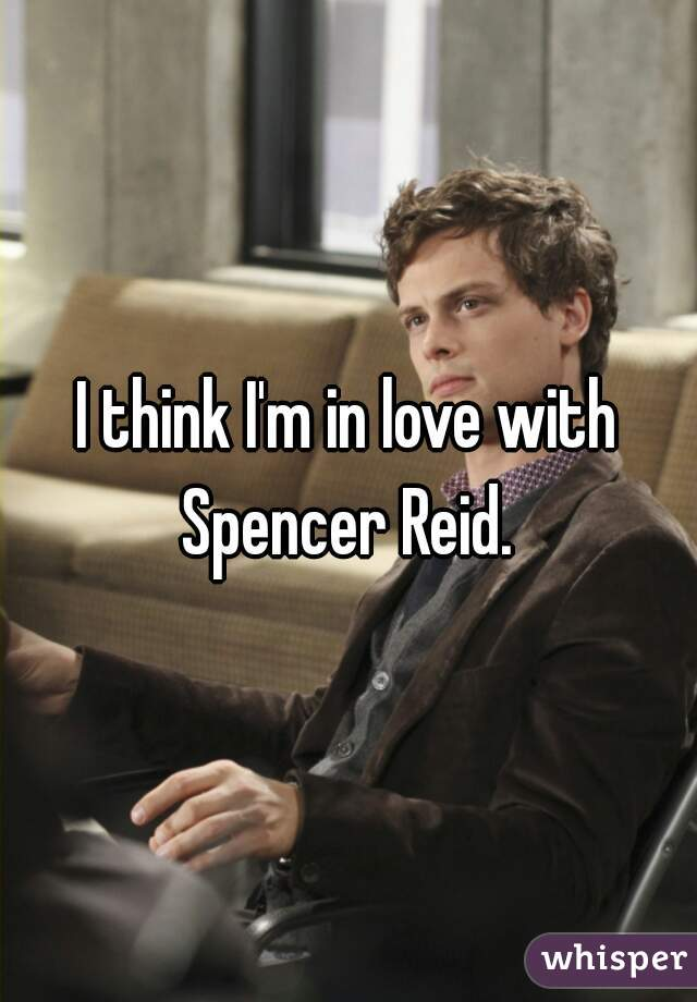 I think I'm in love with Spencer Reid.