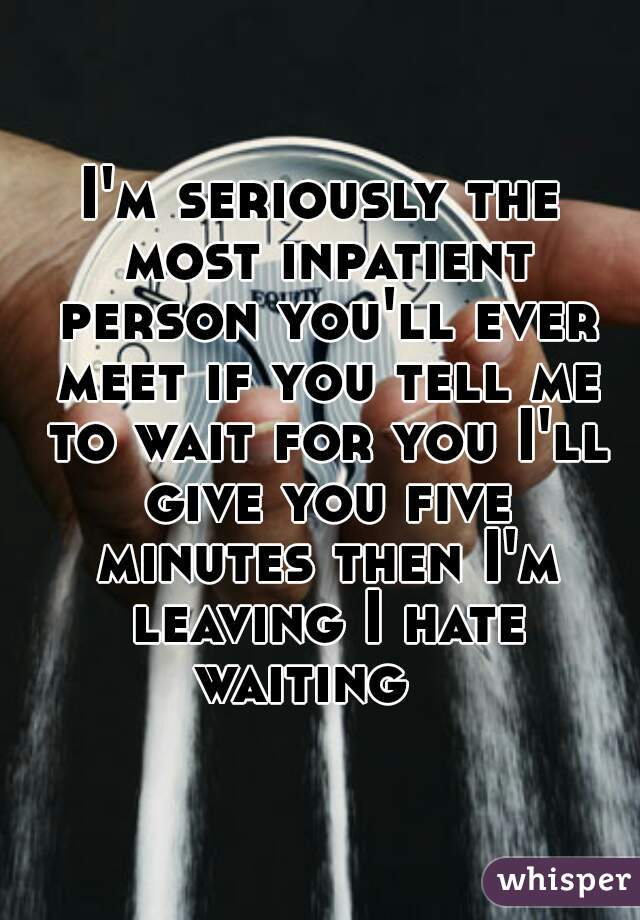 I'm seriously the most inpatient person you'll ever meet if you tell me to wait for you I'll give you five minutes then I'm leaving I hate waiting