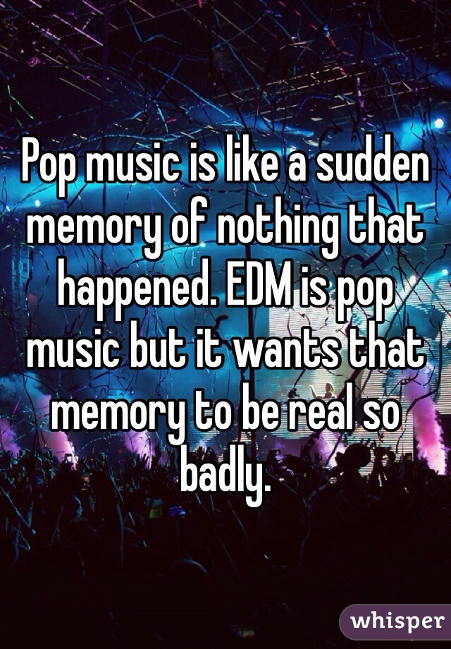 Pop music is like a sudden memory of nothing that happened. EDM is pop music but it wants that memory to be real so badly.