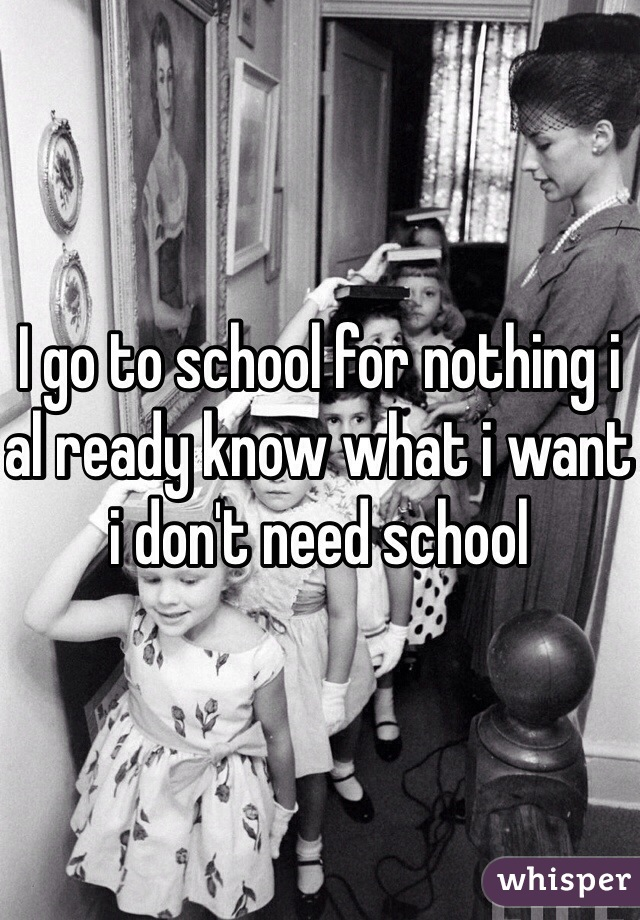 I go to school for nothing i al ready know what i want i don't need school
