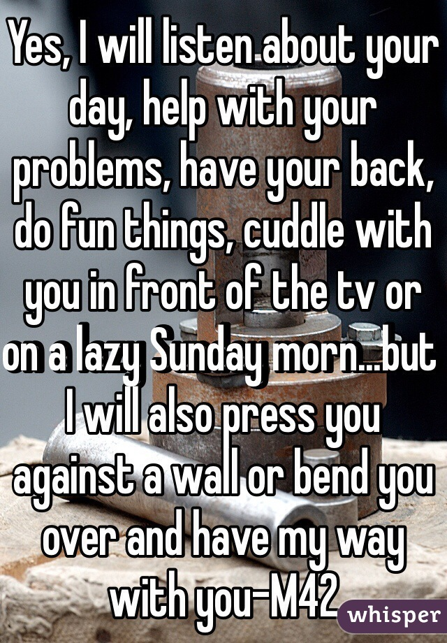 Yes, I will listen about your day, help with your problems, have your back, do fun things, cuddle with you in front of the tv or on a lazy Sunday morn...but I will also press you against a wall or bend you over and have my way with you-M42