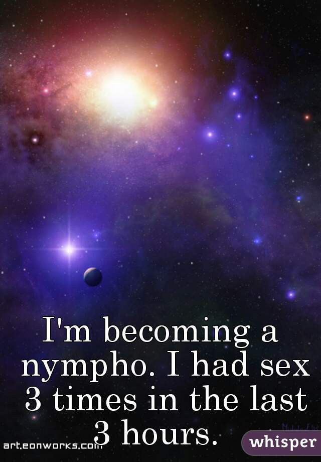 I'm becoming a nympho. I had sex 3 times in the last 3 hours.