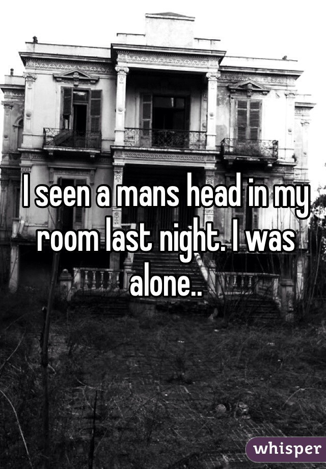 I seen a mans head in my room last night. I was alone..