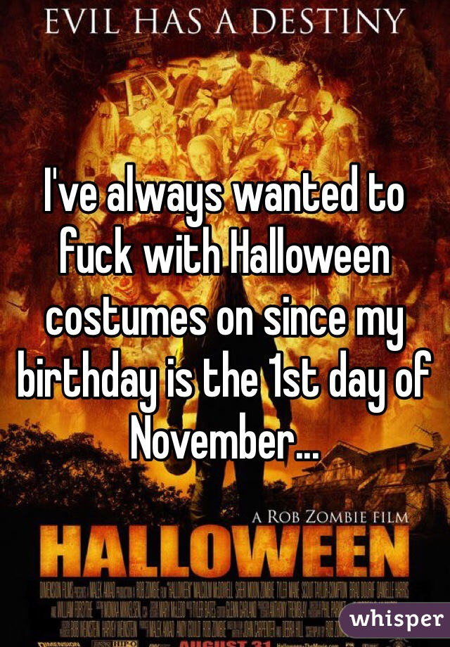 I've always wanted to fuck with Halloween costumes on since my birthday is the 1st day of November...