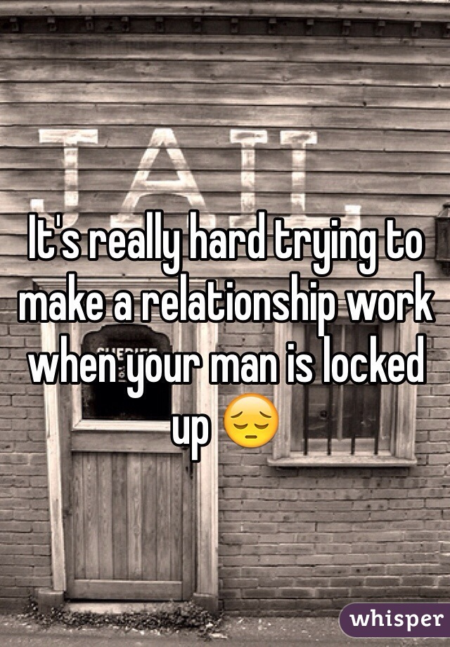 It's really hard trying to make a relationship work when your man is locked up 😔