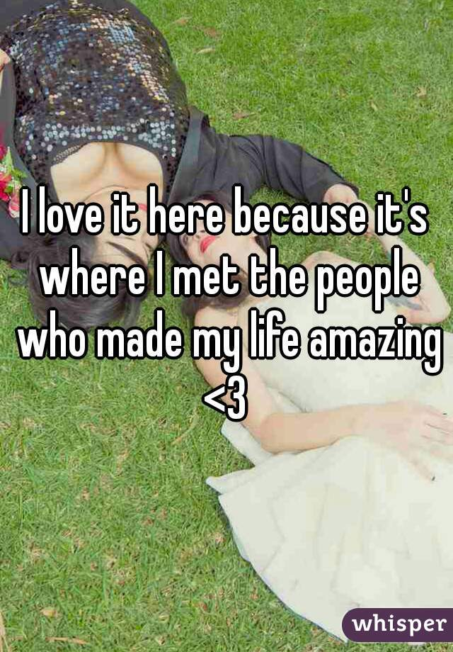 I love it here because it's where I met the people who made my life amazing <3