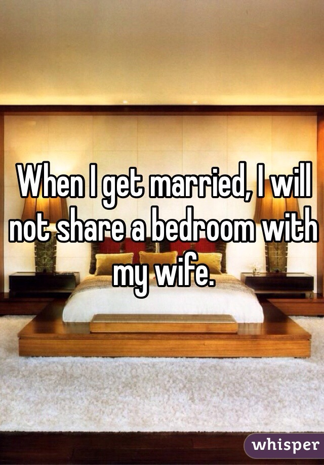 When I get married, I will not share a bedroom with my wife.