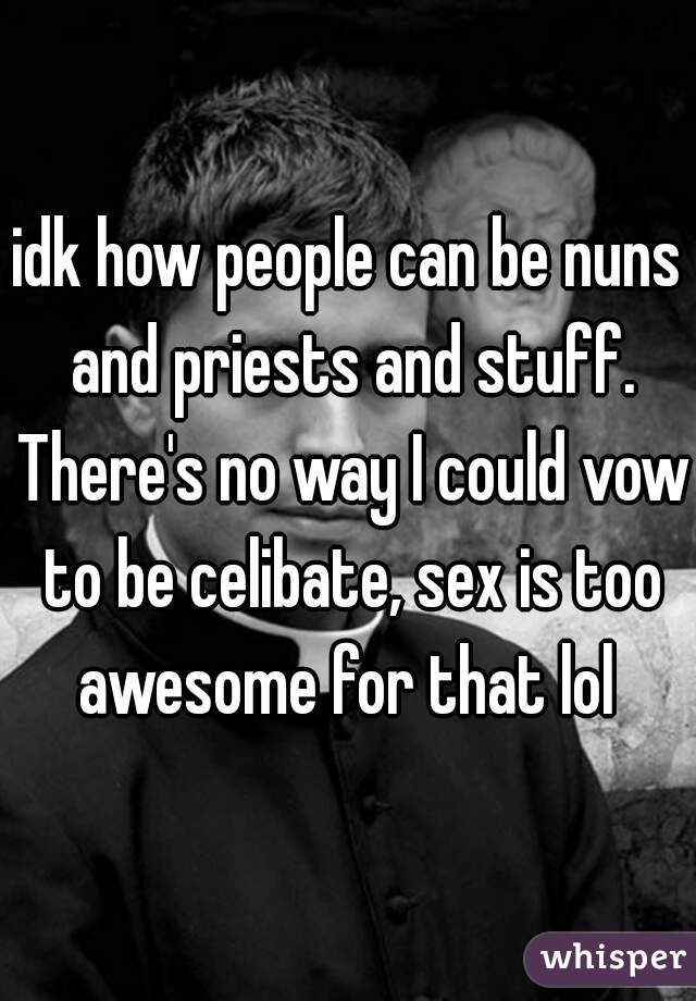 idk how people can be nuns and priests and stuff. There's no way I could vow to be celibate, sex is too awesome for that lol