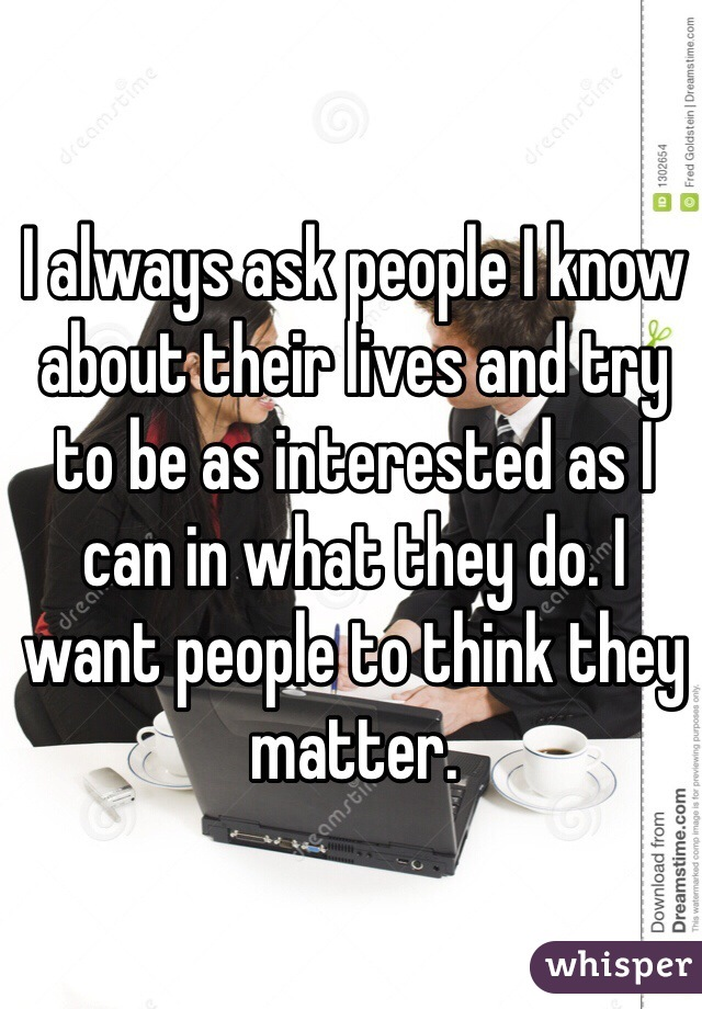 I always ask people I know about their lives and try to be as interested as I can in what they do. I want people to think they matter.