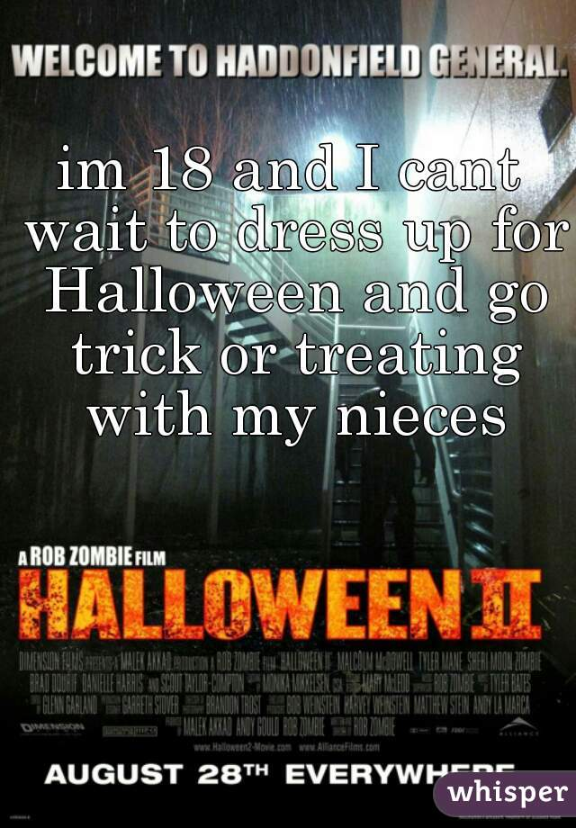 im 18 and I cant wait to dress up for Halloween and go trick or treating with my nieces