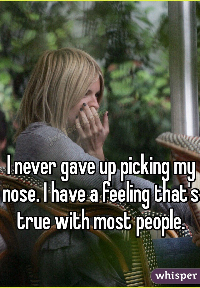 I never gave up picking my nose. I have a feeling that's true with most people.