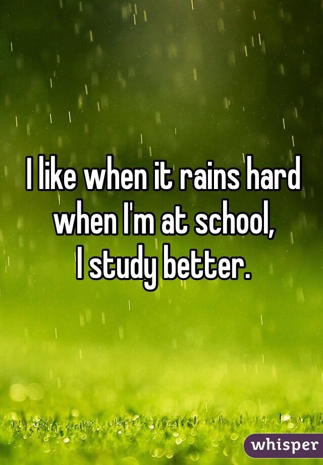 I like when it rains hard when I'm at school, I study better.
