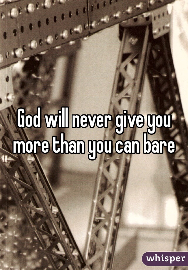 God will never give you more than you can bare