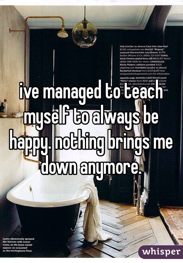 ive managed to teach myself to always be happy. nothing brings me down anymore.