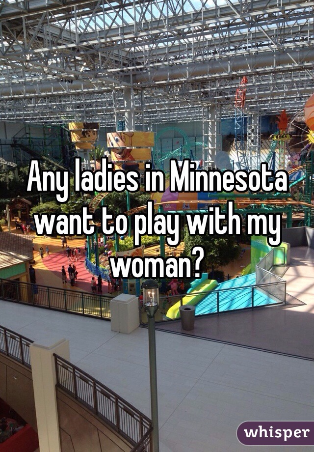 Any ladies in Minnesota want to play with my woman?