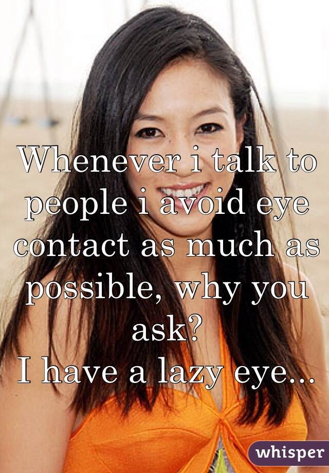 Whenever i talk to people i avoid eye contact as much as possible, why you ask? I have a lazy eye...