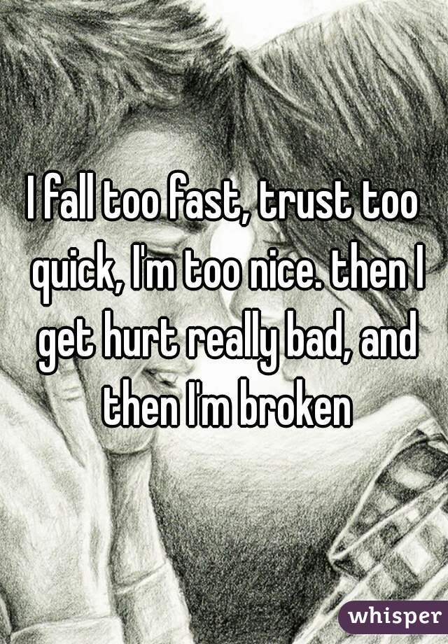 I fall too fast, trust too quick, I'm too nice. then I get hurt really bad, and then I'm broken
