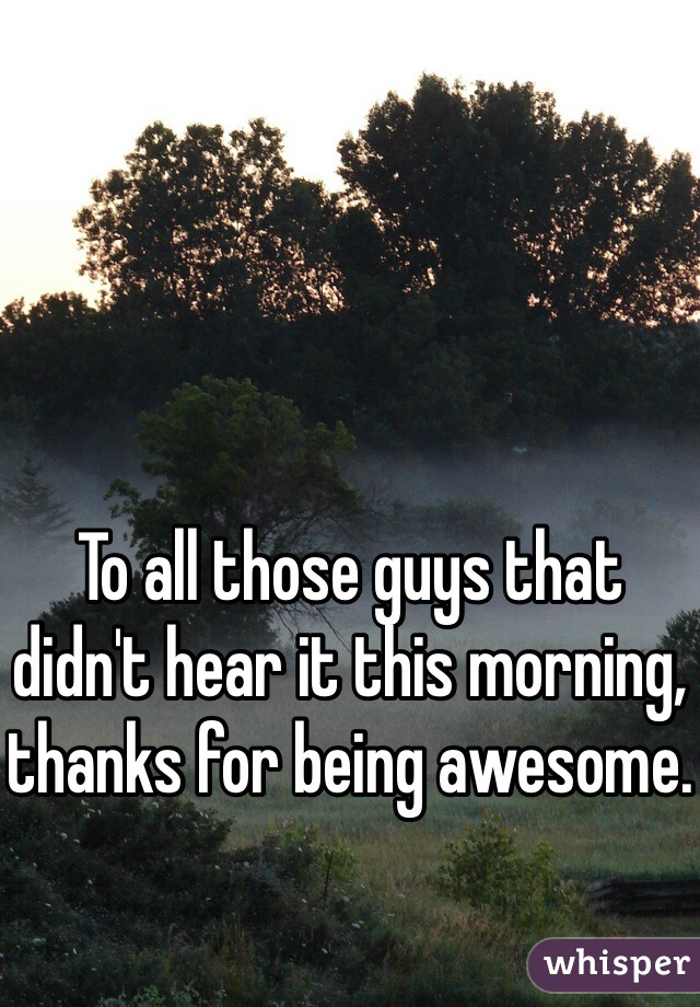 To all those guys that didn't hear it this morning, thanks for being awesome.
