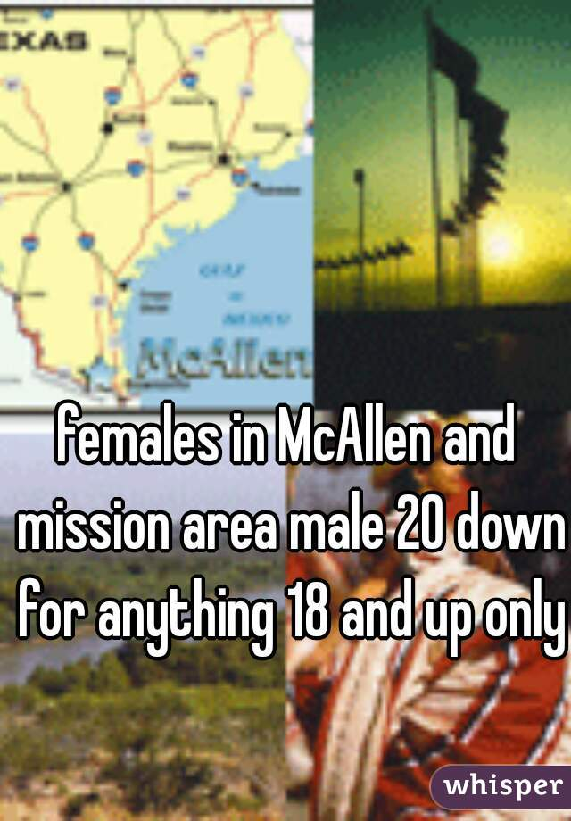 females in McAllen and mission area male 20 down for anything 18 and up only