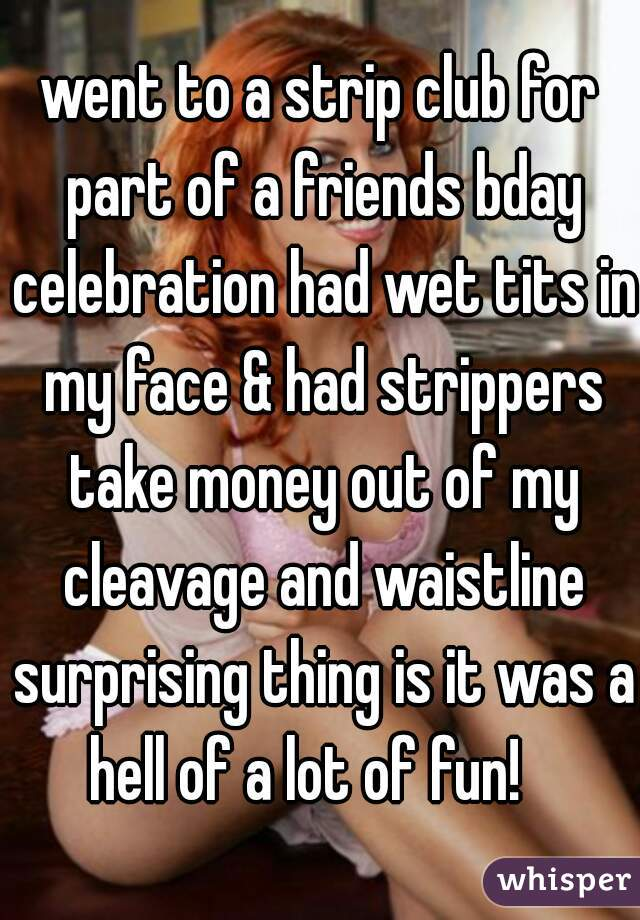 went to a strip club for part of a friends bday celebration had wet tits in my face & had strippers take money out of my cleavage and waistline surprising thing is it was a hell of a lot of fun!
